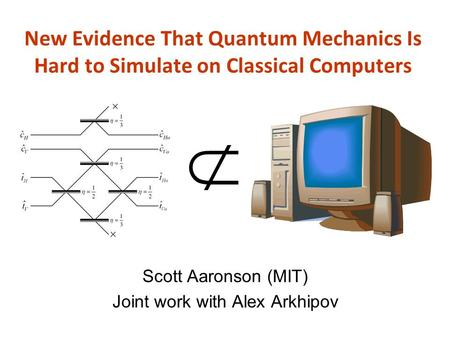 New Evidence That Quantum Mechanics Is Hard to Simulate on Classical Computers Scott Aaronson (MIT) Joint work with Alex Arkhipov.