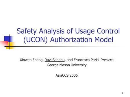 1 Safety Analysis of Usage Control (UCON) Authorization Model Xinwen Zhang, Ravi Sandhu, and Francesco Parisi-Presicce George Mason University AsiaCCS.