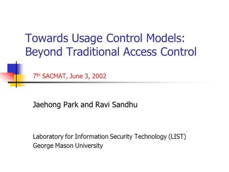 Towards Usage Control Models: Beyond Traditional Access Control 7 th SACMAT, June 3, 2002 Jaehong Park and Ravi Sandhu Laboratory for Information Security.