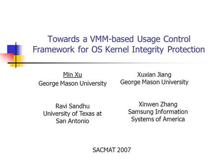 Towards a VMM-based Usage Control Framework for OS Kernel Integrity Protection Min Xu George Mason University Xuxian Jiang George Mason University Ravi.