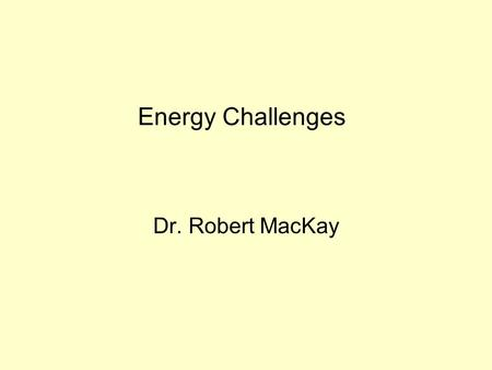 Energy Challenges Dr. Robert MacKay. Outline Natural and Anthropogenic Climate Forcing.