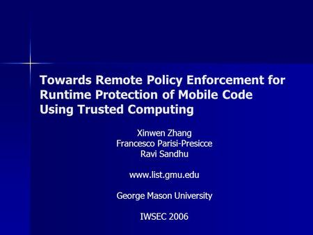 Towards Remote Policy Enforcement for Runtime Protection of Mobile Code Using Trusted Computing Xinwen Zhang Francesco Parisi-Presicce Ravi Sandhu www.list.gmu.edu.