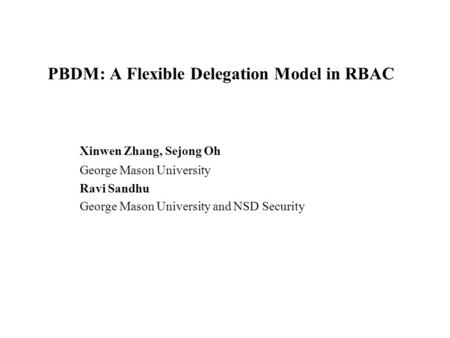PBDM: A Flexible Delegation Model in RBAC Xinwen Zhang, Sejong Oh George Mason University Ravi Sandhu George Mason University and NSD Security.