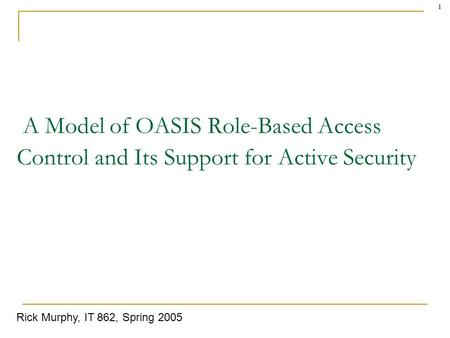 1 A Model of OASIS Role-Based Access Control and Its Support for Active Security Rick Murphy, IT 862, Spring 2005.