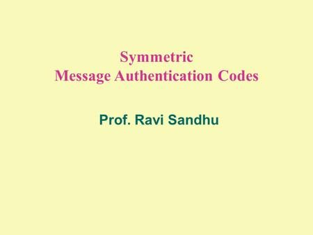 Symmetric Message Authentication Codes Prof. Ravi Sandhu.