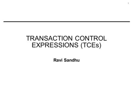 1 TRANSACTION CONTROL EXPRESSIONS (TCEs) Ravi Sandhu.