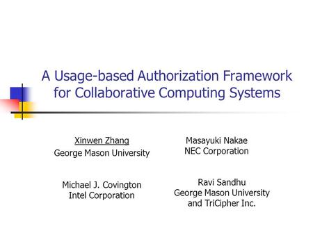 A Usage-based Authorization Framework for Collaborative Computing Systems Xinwen Zhang George Mason University Masayuki Nakae NEC Corporation Michael J.