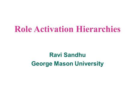Role Activation Hierarchies Ravi Sandhu George Mason University.