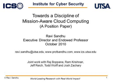 1 Towards a Discipline of Mission-Aware Cloud Computing (A Position Paper) Ravi Sandhu Executive Director and Endowed Professor October 2010