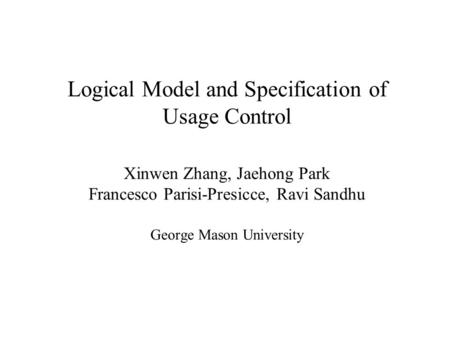 Logical Model and Specification of Usage Control Xinwen Zhang, Jaehong Park Francesco Parisi-Presicce, Ravi Sandhu George Mason University.