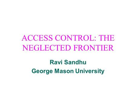 ACCESS CONTROL: THE NEGLECTED FRONTIER Ravi Sandhu George Mason University.