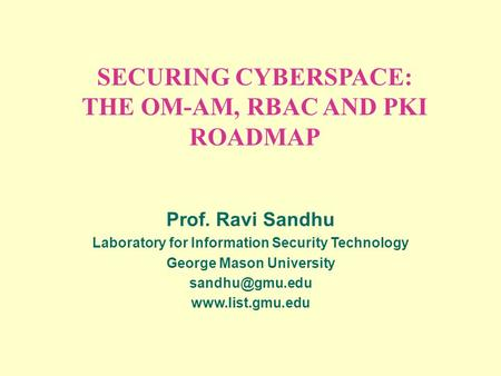 SECURING CYBERSPACE: THE OM-AM, RBAC AND PKI ROADMAP Prof. Ravi Sandhu Laboratory for Information Security Technology George Mason University
