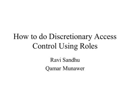 How to do Discretionary Access Control Using Roles Ravi Sandhu Qamar Munawer.