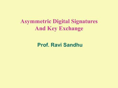 Asymmetric Digital Signatures And Key Exchange Prof. Ravi Sandhu.
