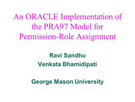 An ORACLE Implementation of the PRA97 Model for Permission-Role Assignment Ravi Sandhu Venkata Bhamidipati George Mason University.