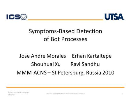 Symptoms-Based Detection of Bot Processes Jose Andre MoralesErhan Kartaltepe Shouhuai XuRavi Sandhu MMM-ACNS – St Petersburg, Russia 2010 ©2010 Institute.