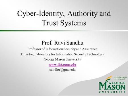 © 2006 Ravi Sandhu www.list.gmu.edu Cyber-Identity, Authority and Trust Systems Prof. Ravi Sandhu Professor of Information Security and Assurance Director,