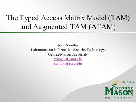 © 2004 Ravi Sandhu www.list.gmu.edu The Typed Access Matrix Model (TAM) and Augmented TAM (ATAM) Ravi Sandhu Laboratory for Information Security Technology.