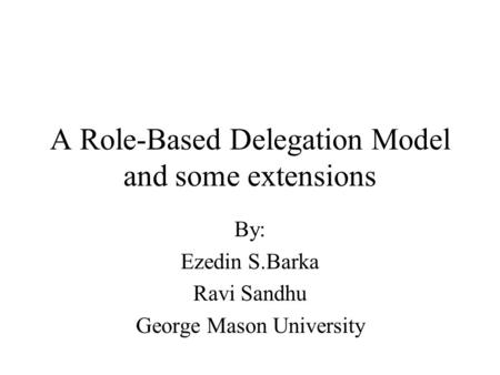 A Role-Based Delegation Model and some extensions By: Ezedin S.Barka Ravi Sandhu George Mason University.