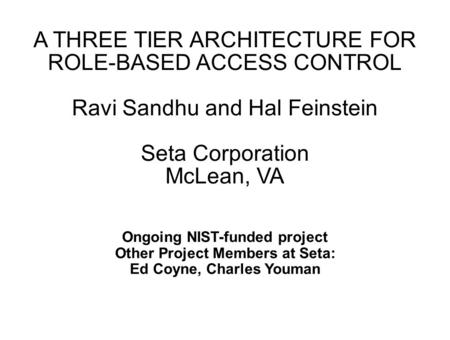 A THREE TIER ARCHITECTURE FOR ROLE-BASED ACCESS CONTROL Ravi Sandhu and Hal Feinstein Seta Corporation McLean, VA Ongoing NIST-funded project Other Project.