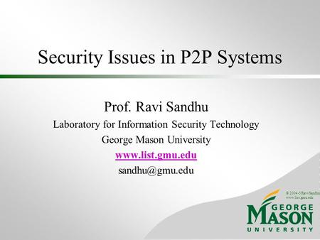 © 2004-5 Ravi Sandhu www.list.gmu.edu Security Issues in P2P Systems Prof. Ravi Sandhu Laboratory for Information Security Technology George Mason University.