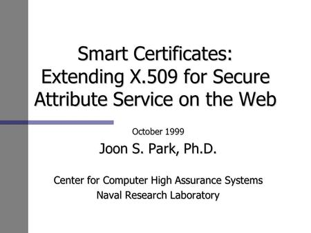 Smart Certificates: Extending X.509 for Secure Attribute Service on the Web October 1999 Joon S. Park, Ph.D. Center for Computer High Assurance Systems.