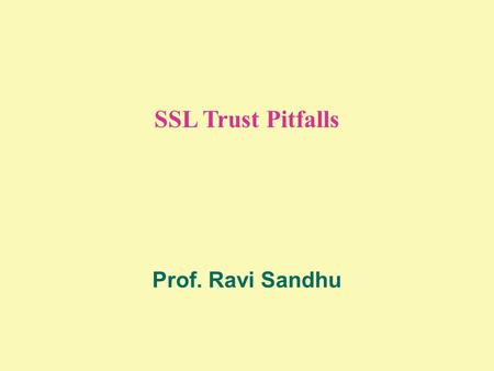 SSL Trust Pitfalls Prof. Ravi Sandhu. 2 © Ravi Sandhu 2002 THE CERTIFICATE TRIANGLE user attributepublic-key X.509 identity certificate X.509 attribute.