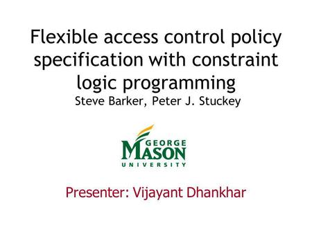 Flexible access control policy specification with constraint logic programming Steve Barker, Peter J. Stuckey Presenter: Vijayant Dhankhar.