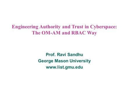 Engineering Authority and Trust in Cyberspace: The OM-AM and RBAC Way Prof. Ravi Sandhu George Mason University www.list.gmu.edu.