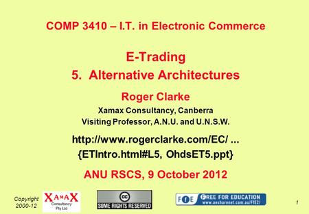 Copyright 2000-12 1 COMP 3410 – I.T. in Electronic Commerce E-Trading 5. Alternative Architectures Roger Clarke Xamax Consultancy, Canberra Visiting Professor,