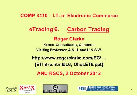 Copyright 2008-12 1 COMP 3410 – I.T. in Electronic Commerce eTrading 6.Carbon Trading Roger Clarke Xamax Consultancy, Canberra Visiting Professor, A.N.U.