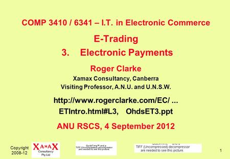 Copyright 2008-12 1 COMP 3410 / 6341 – I.T. in Electronic Commerce E-Trading 3.Electronic Payments Roger Clarke Xamax Consultancy, Canberra Visiting Professor,