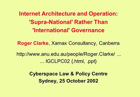 Internet Architecture and Operation: 'Supra-National' Rather Than 'International' Governance Roger Clarke, Xamax Consultancy, Canberra
