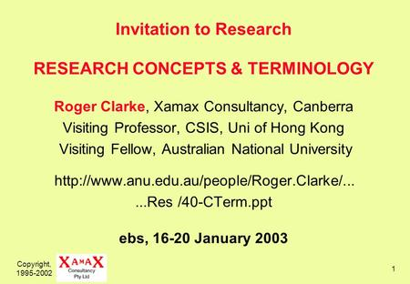 Copyright, 1995-2002 1 Invitation to Research RESEARCH CONCEPTS & TERMINOLOGY Roger Clarke, Xamax Consultancy, Canberra Visiting Professor, CSIS, Uni of.