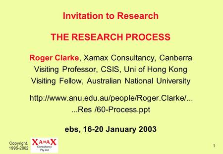 Copyright, 1995-2002 1 Invitation to Research THE RESEARCH PROCESS Roger Clarke, Xamax Consultancy, Canberra Visiting Professor, CSIS, Uni of Hong Kong.