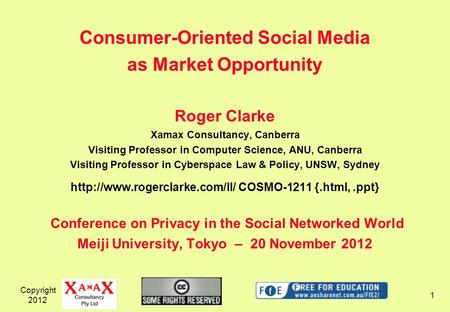 Copyright 2012 1 Consumer-Oriented Social Media as Market Opportunity Roger Clarke Xamax Consultancy, Canberra Visiting Professor in Computer Science,