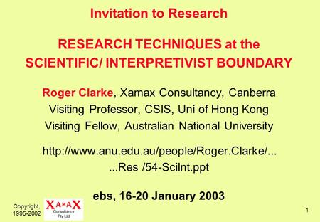 Copyright, 1995-2002 1 Invitation to Research RESEARCH TECHNIQUES at the SCIENTIFIC/ INTERPRETIVIST BOUNDARY Roger Clarke, Xamax Consultancy, Canberra.
