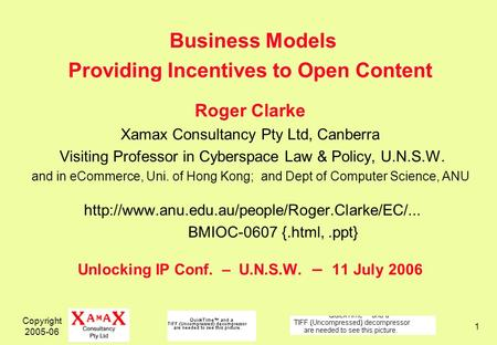 Copyright 2005-06 1 Business Models Providing Incentives to Open Content Roger Clarke Xamax Consultancy Pty Ltd, Canberra Visiting Professor in Cyberspace.