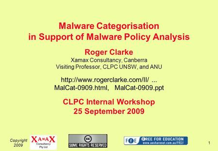 Copyright 2009 1 Malware Categorisation in Support of Malware Policy Analysis Roger Clarke Xamax Consultancy, Canberra Visiting Professor, CLPC UNSW, and.
