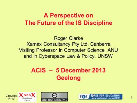 Copyright 2012 1 A Perspective on The Future of the IS Discipline ACIS – 5 December 2013 Geelong Roger Clarke Xamax Consultancy Pty Ltd, Canberra Visiting.