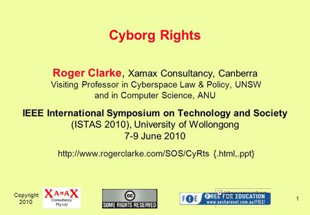 Copyright 2010 1 Roger Clarke, Xamax Consultancy, Canberra Visiting Professor in Cyberspace Law & Policy, UNSW and in Computer Science, ANU IEEE International.