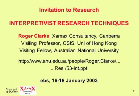 Copyright, 1995-2002 1 Invitation to Research INTERPRETIVIST RESEARCH TECHNIQUES Roger Clarke, Xamax Consultancy, Canberra Visiting Professor, CSIS, Uni.