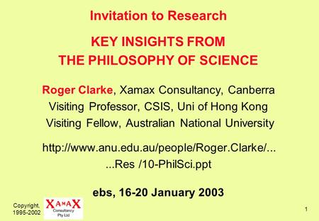 Copyright, 1995-2002 1 Invitation to Research KEY INSIGHTS FROM THE PHILOSOPHY OF SCIENCE Roger Clarke, Xamax Consultancy, Canberra Visiting Professor,