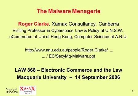 Copyright, 1995-2006 1 The Malware Menagerie Roger Clarke, Xamax Consultancy, Canberra Visiting Professor in Cyberspace Law & Policy at U.N.S.W., eCommerce.