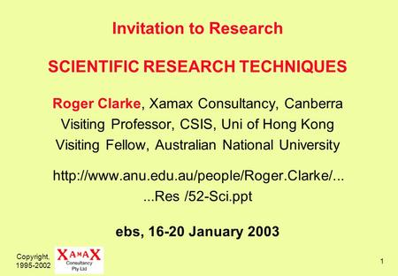 Copyright, 1995-2002 1 Invitation to Research SCIENTIFIC RESEARCH TECHNIQUES Roger Clarke, Xamax Consultancy, Canberra Visiting Professor, CSIS, Uni of.