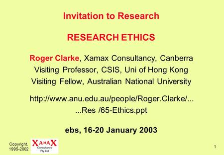 Copyright, 1995-2002 1 Invitation to Research RESEARCH ETHICS Roger Clarke, Xamax Consultancy, Canberra Visiting Professor, CSIS, Uni of Hong Kong Visiting.