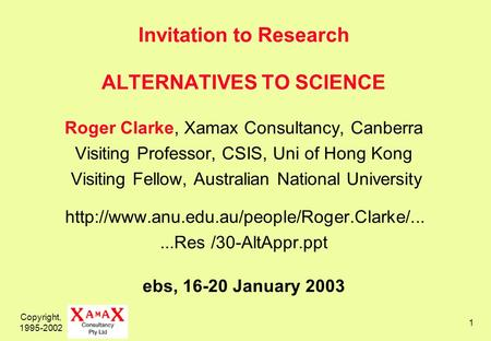 Copyright, 1995-2002 1 Invitation to Research ALTERNATIVES TO SCIENCE Roger Clarke, Xamax Consultancy, Canberra Visiting Professor, CSIS, Uni of Hong Kong.