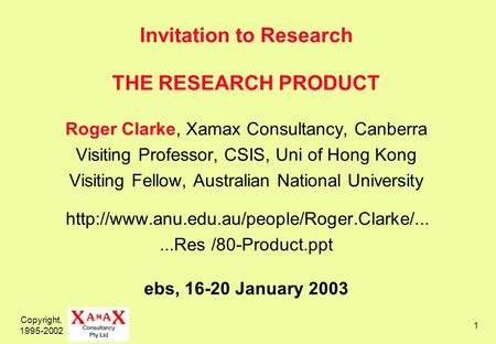 Copyright, 1995-2002 1 Invitation to Research THE RESEARCH PRODUCT Roger Clarke, Xamax Consultancy, Canberra Visiting Professor, CSIS, Uni of Hong Kong.