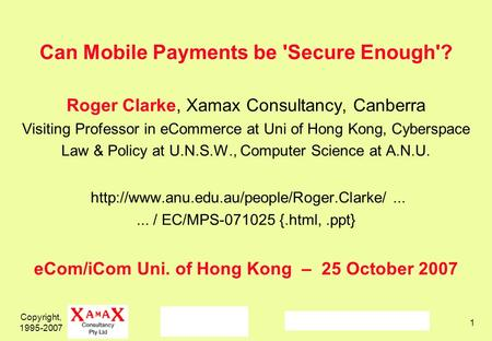Copyright, 1995-2007 1 Can Mobile Payments be 'Secure Enough'? Roger Clarke, Xamax Consultancy, Canberra Visiting Professor in eCommerce at Uni of Hong.