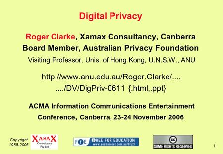 Copyright 1988-2006 1 Digital Privacy Roger Clarke, Xamax Consultancy, Canberra Board Member, Australian Privacy Foundation Visiting Professor, Unis. of.